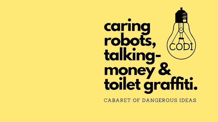 The Cabaret of Dangerous Ideas: Caring Robot, Talking-Money & Toilet Graffiti
