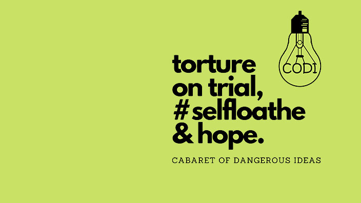 The Cabaret of Dangerous Ideas: Torture On Trial, #Selfloathe & Hope
