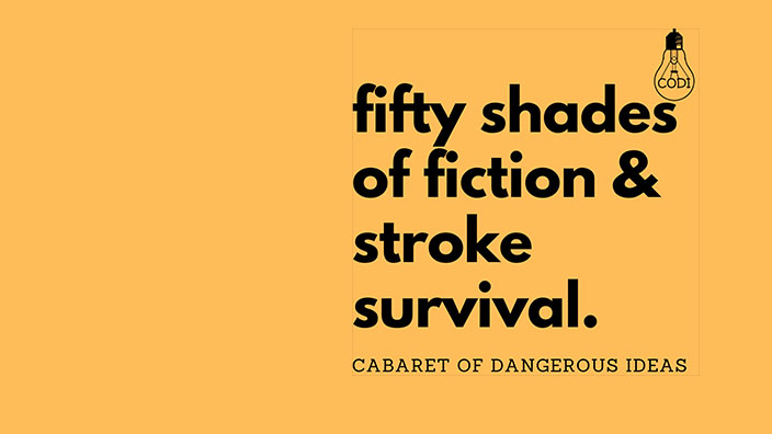 The Cabaret of Dangerous Ideas: Fifty Shades of Fiction & Stroke Survival