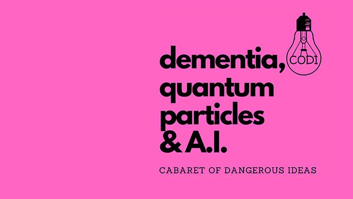 The Cabaret of Dangerous Ideas: Dementia, Quantum Particles & AI