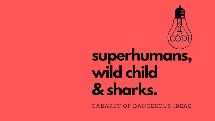 The Cabaret of Dangerous Ideas: Superhumans, Wild Child & Sharks