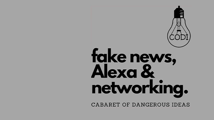 The Cabaret of Dangerous Ideas: Fake News, Alexa & Networking